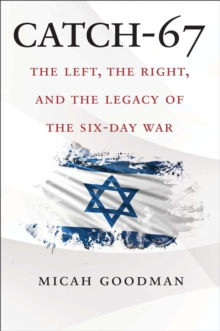Catch-67 : The Left, the Right, and the Legacy of the Six-Day War, EPUB eBook