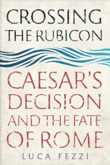 Crossing the Rubicon : Caesar's Decision and the Fate of Rome, Hardback Book