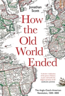 How the Old World Ended : The Anglo-Dutch-American Revolution 1500-1800, Hardback Book