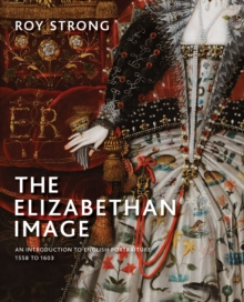 The Elizabethan Image : An Introduction to English Portraiture, 1558-1603, Hardback Book