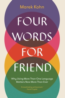Four Words for Friend : Why Using More Than One Language Matters Now More Than Ever, EPUB eBook