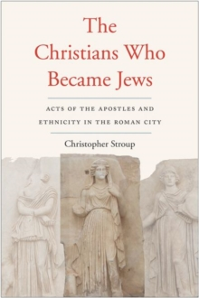 The Christians Who Became Jews : Acts of the Apostles and Ethnicity in the Roman City, Hardback Book