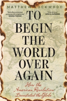 To Begin the World Over Again : How the American Revolution Devastated the Globe, EPUB eBook
