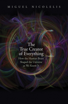 The True Creator of Everything : How the Human Brain Shaped the Universe as We Know It, EPUB eBook