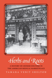 Herbs and Roots : A History of Chinese Doctors in the American Medical Marketplace, EPUB eBook