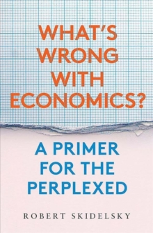 What?s Wrong with Economics? : A Primer for the Perplexed, Hardback Book