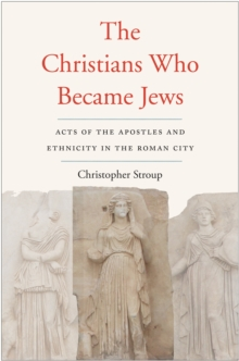 The Christians Who Became Jews : Acts of the Apostles and Ethnicity in the Roman City, EPUB eBook