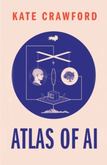 The Atlas of AI : Power, Politics, and the Planetary Costs of Artificial Intelligence, EPUB eBook