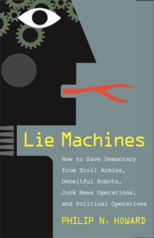 Lie Machines : How to Save Democracy from Troll Armies, Deceitful Robots, Junk News Operations, and Political Operatives, EPUB eBook