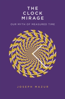 The Clock Mirage : Our Myth of Measured Time, EPUB eBook