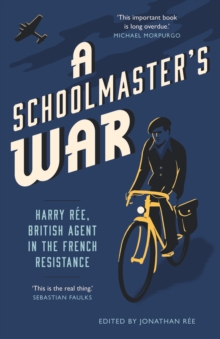A Schoolmaster's War : Harry Ree - A British Agent in the French Resistance, EPUB eBook