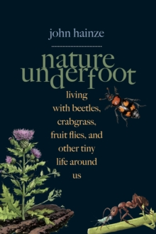 Nature Underfoot : Living with Beetles, Crabgrass, Fruit Flies, and Other Tiny Life Around Us, EPUB eBook