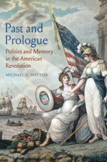 Past and Prologue : Politics and Memory in the American Revolution, EPUB eBook