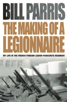 The Making of a Legionnaire : My Life in the French Foreign Legion Parachute Regiment, Paperback Book
