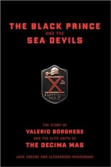 The Black Prince And The Sea Devils : The Story Of Valerio Borghese And The Elite Units Of The Decima Mas, Hardback Book