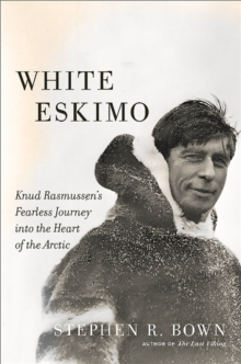 White Eskimo : Knud Rasmussen's Fearless Journey into the Heart of the Arctic, Hardback Book