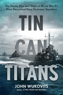 Tin Can Titans : The Heroic Men and Ships of World War II's Most Decorated Navy Destroyer Squadron, Hardback Book