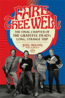 Fare Thee Well : The Final Chapter of the Grateful Dead's Long, Strange Trip, Hardback Book