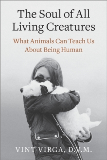 The Soul of All Living Creatures : What Animals Can Teach Us About Being Human, Paperback / softback Book