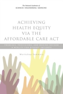 Achieving Health Equity via the Affordable Care Act : Promises, Provisions, and Making Reform a Reality for Diverse Patients: Workshop Summary, PDF eBook
