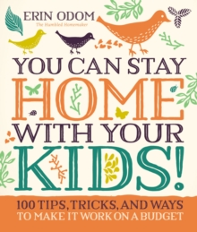 You Can Stay Home with Your Kids! : 100 Tips, Tricks, and Ways to Make It Work on a Budget, Hardback Book