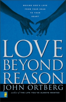 Love Beyond Reason : Moving God's Love from Your Head to Your Heart, Paperback Book