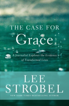 The Case for Grace : A Journalist Explores the Evidence of Transformed Lives, Paperback Book