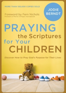 Praying the Scriptures for Your Children : Discover How to Pray God's Purpose for Their Lives, Paperback Book