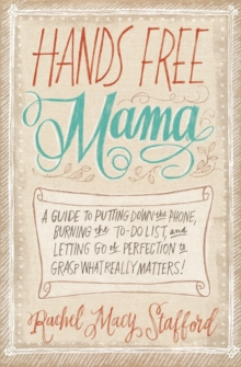 Hands Free Mama : A Guide to Putting Down the Phone, Burning the To-Do List, and Letting Go of Perfection to Grasp What Really Matters!, Paperback Book
