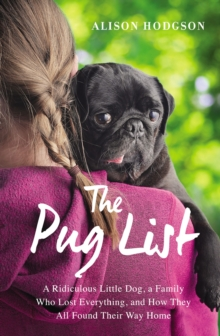 The Pug List : A Ridiculous Little Dog, a Family Who Lost Everything, and How They All Found Their Way Home, Paperback Book