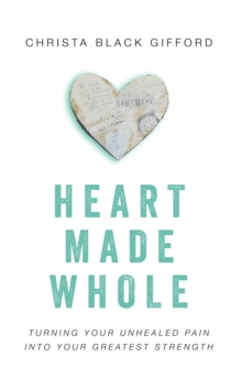 Heart Made Whole : Turning Your Unhealed Pain into Your Greatest Strength, Paperback Book