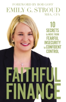 Faithful Finance : 10 Secrets to Move from Fearful Insecurity to Confident Control, Hardback Book