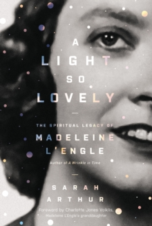A Light So Lovely : The Spiritual Legacy of Madeleine L'Engle, Author of A Wrinkle in Time, Paperback / softback Book