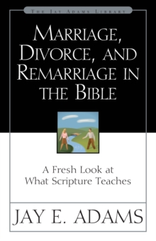 Marriage, Divorce, and Remarriage in the Bible : A Fresh Look at What Scripture Teaches, Paperback / softback Book
