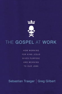 The Gospel at Work : How Working for King Jesus Gives Purpose and Meaning to Our Jobs, Paperback Book