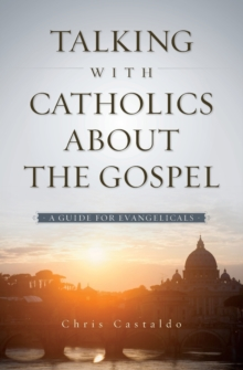 Talking with Catholics about the Gospel : A Guide for Evangelicals, Paperback / softback Book