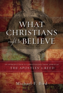 What Christians Ought to Believe : An Introduction to Christian Doctrine Through the Apostles' Creed, Hardback Book