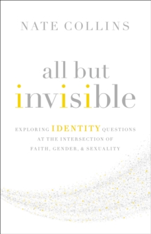 All But Invisible : Exploring Identity Questions at the Intersection of Faith, Gender, and Sexuality, Paperback / softback Book