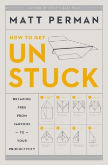 How to Get Unstuck : Breaking Free from Barriers to Your Productivity, Hardback Book
