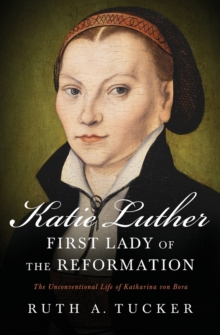Katie Luther, First Lady of the Reformation : The Unconventional Life of Katharina von Bora, Paperback Book