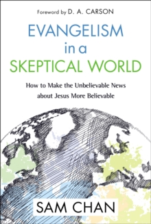 Evangelism in a Skeptical World : How to Make the Unbelievable News about Jesus More Believable, Paperback / softback Book