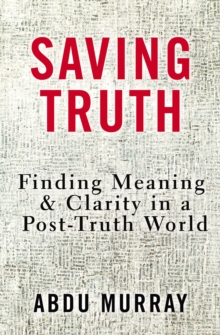 Saving Truth : Finding Meaning and Clarity in a Post-Truth World, Hardback Book
