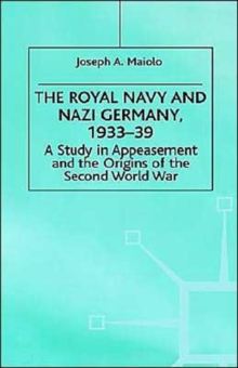 The Royal Navy and Nazi Germany, 1933-39 : A Study in Appeasement and the Origins of the Second World War, Hardback Book