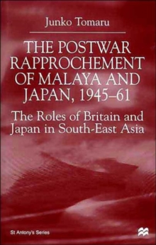 The Postwar Rapprochement of Malaya and Japan 1945-61 : The Roles of Britain and Japan in South-East Asia, Hardback Book