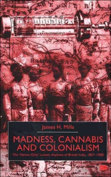 Madness, Cannabis and Colonialism : The 'Native Only' Lunatic Asylums of British India 1857-1900, Hardback Book