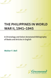 The Philippines in World War II, 1941-1945: A Chronology and Select Annotated Bibliography of Books and Articles in English : A Chronology and Select Annotated Bibliography of Books and Articles in En, PDF eBook