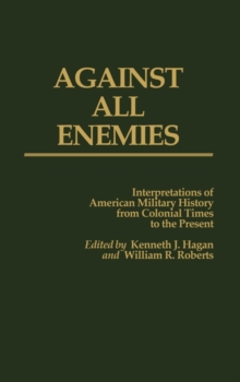 Against All Enemies : Interpretations of American Military History from Colonial Times to the Present, Hardback Book