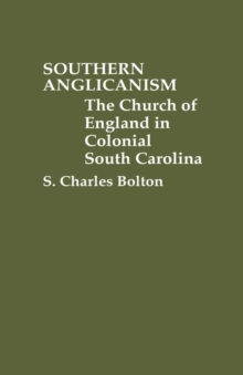 Southern Anglicanism : The Church of England in Colonial South Carolina, Hardback Book