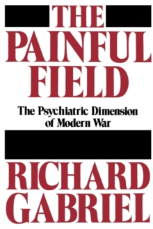 The Painful Field : The Psychiatric Dimension of Modern War, Hardback Book