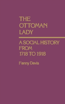 The Ottoman Lady : A Social History from 1718 to 1918, Hardback Book